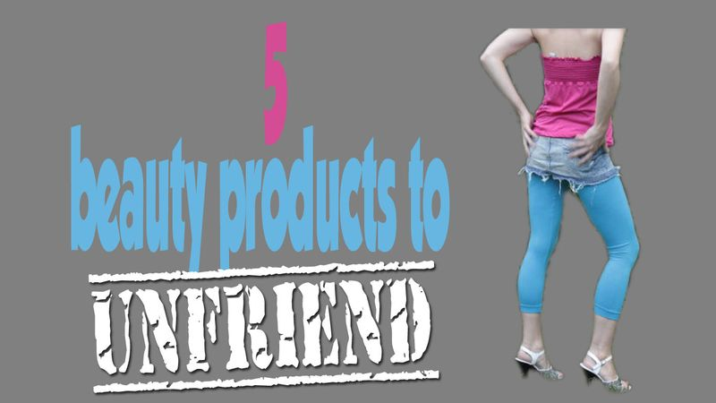 Unfriend these five fiendish beauty products